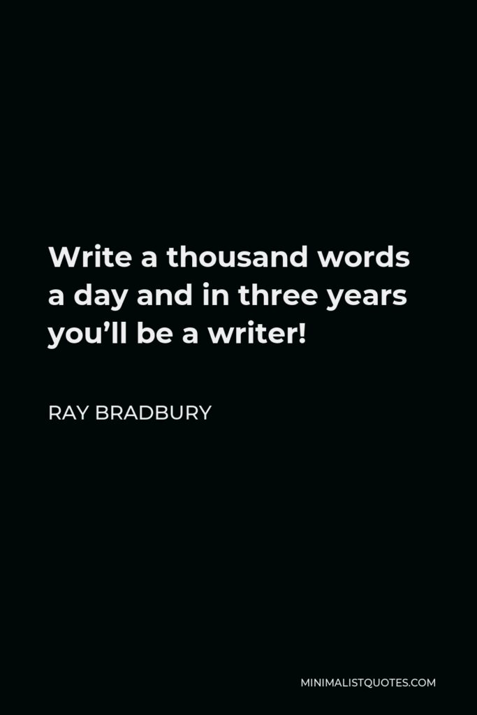 Ray Bradbury Quote - Write a thousand words a day and in three years you'll be a writer!