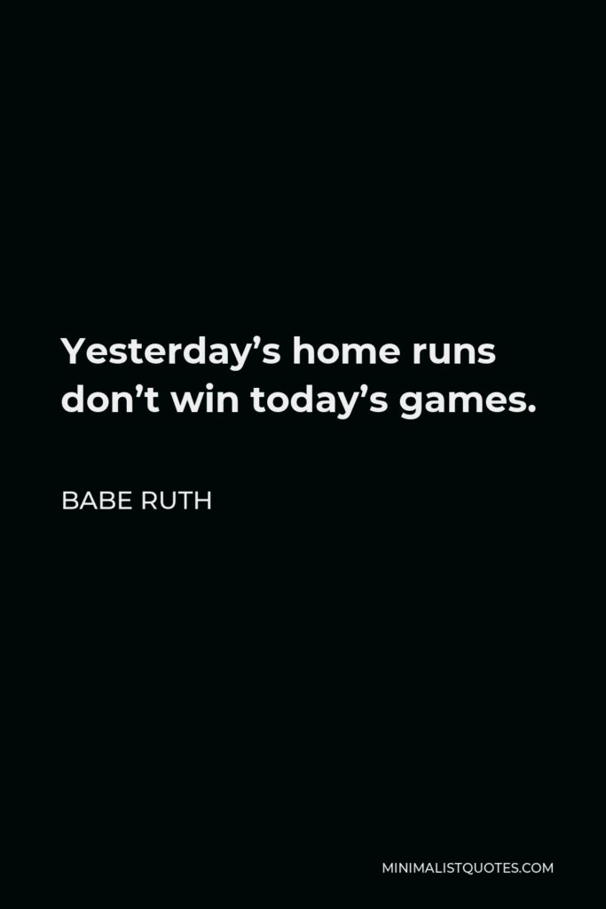 Babe Ruth Quote - Yesterday's home runs don't win today's games.