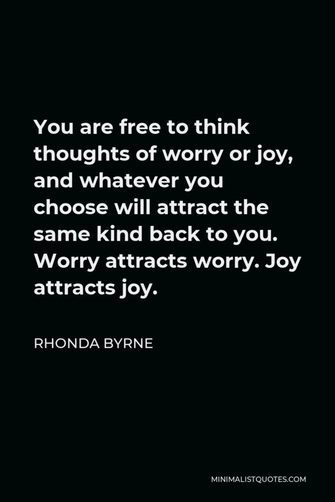 Rhonda Byrne Quote - You are free to think thoughts of worry or joy, and whatever you choose will attract the same kind back to you. Worry attracts worry. Joy attracts joy.
