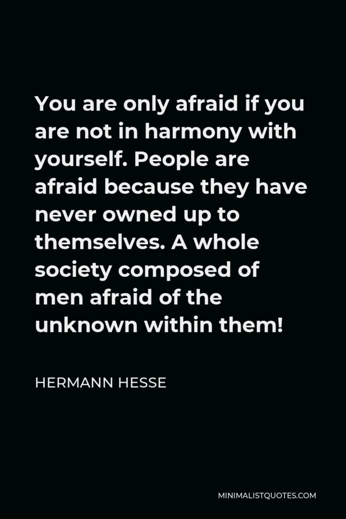 Hermann Hesse Quote - You are only afraid if you are not in harmony with yourself. People are afraid because they have never owned up to themselves.
