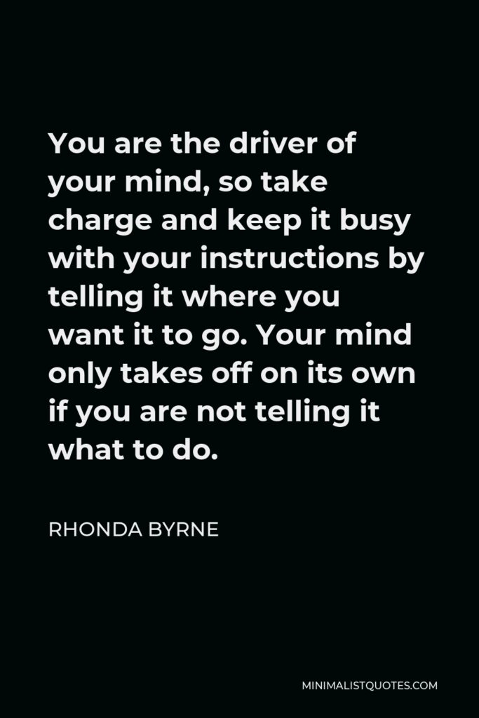 Rhonda Byrne Quote - You are the driver of your mind, so take charge and keep it busy with your instructions by telling it where you want it to go. Your mind only takes off on its own if you are not telling it what to do.