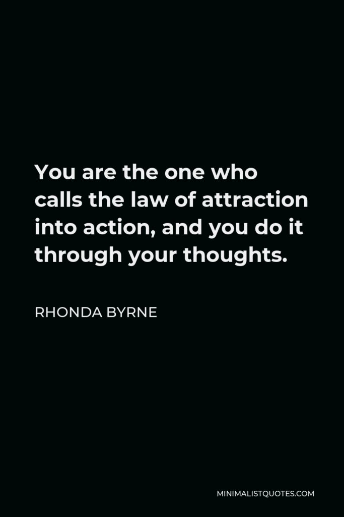 Rhonda Byrne Quote - You are the one who calls the law of attraction into action, and you do it through your thoughts.