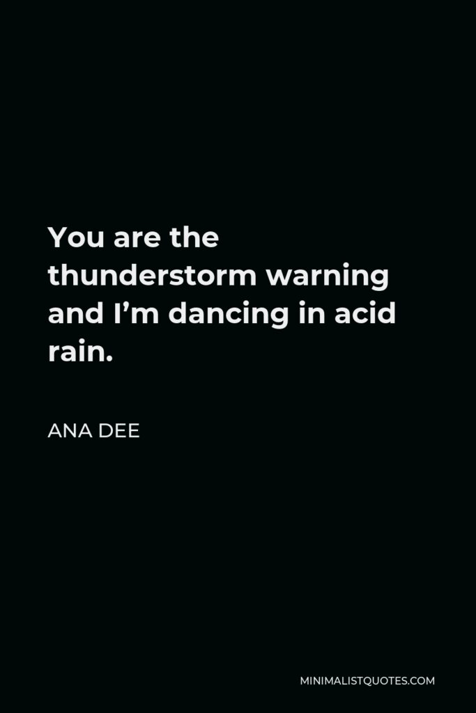 Ana Dee Quote - You are the thunderstorm warning and I'm dancing in acid rain.