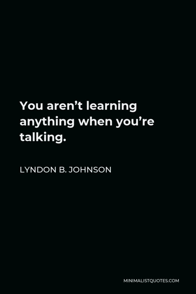 Lyndon B. Johnson Quote - You aren't learning anything when you're talking.