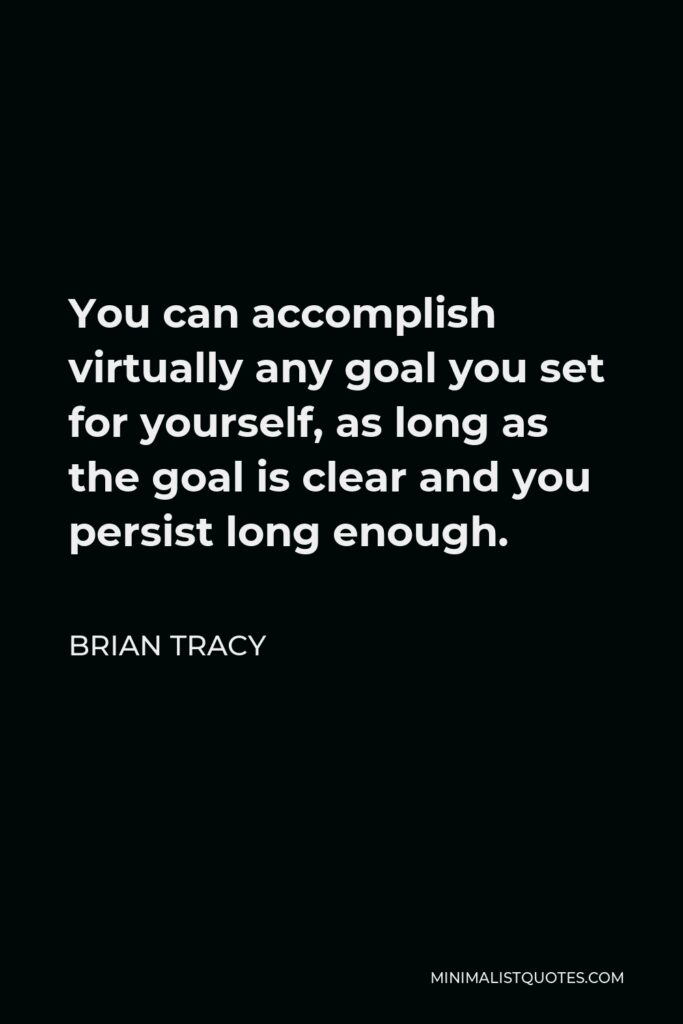 Brian Tracy Quote - You can accomplish virtually any goal you set for yourself, as long as the goal is clear and you persist long enough.