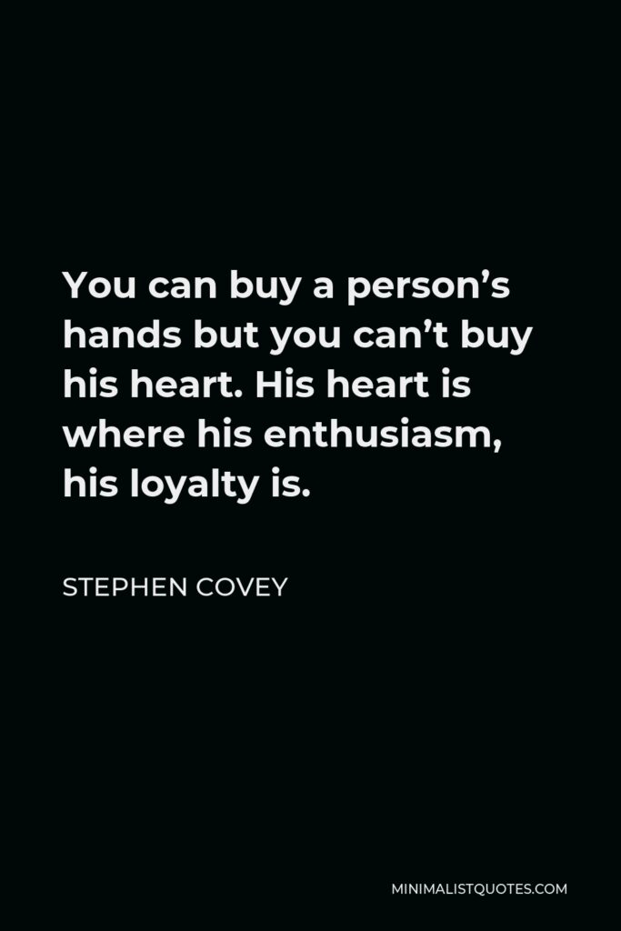 Stephen Covey Quote - You can buy a person's hands but you can't buy his heart. His heart is where his enthusiasm, his loyalty is.
