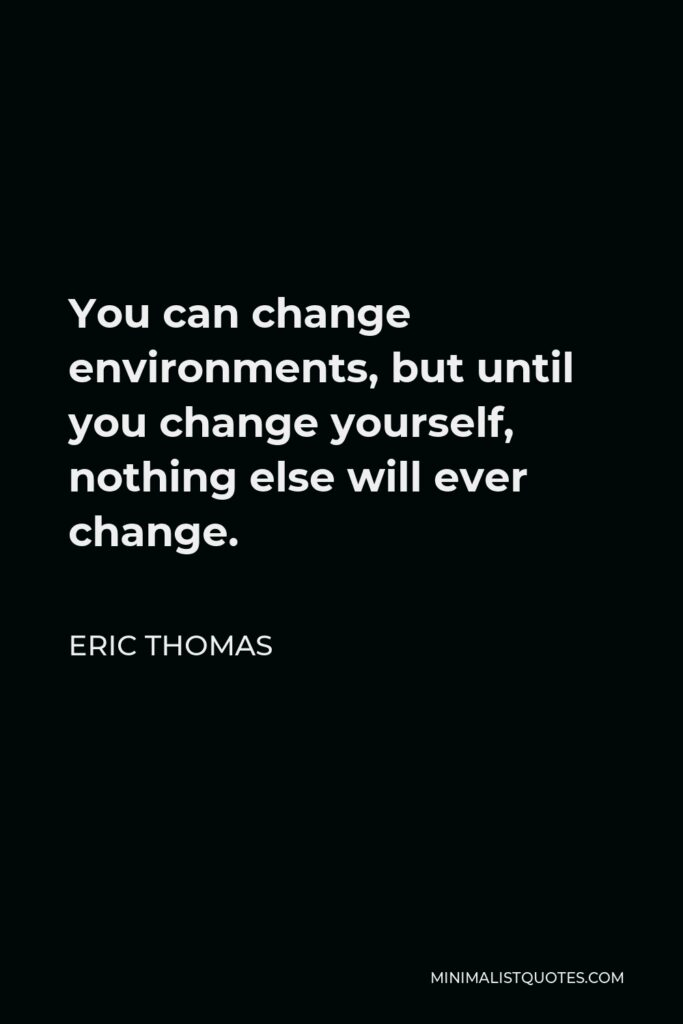 Eric Thomas Quote - You can change environments, but until you change yourself, nothing else will ever change.