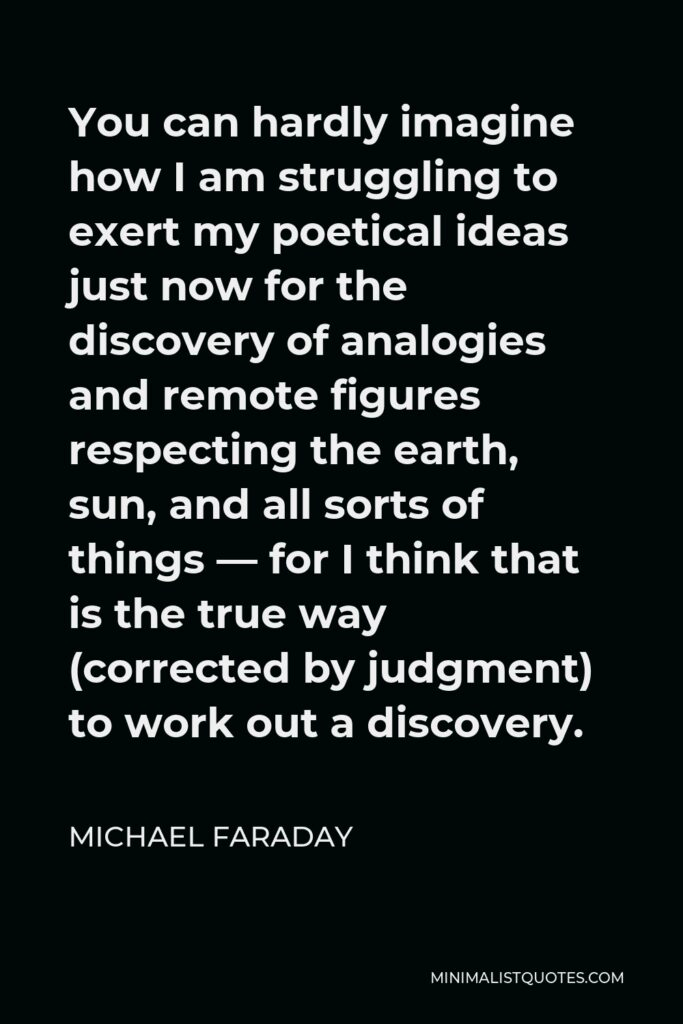 Michael Faraday Quote - You can hardly imagine how I am struggling to exert my poetical ideas just now for the discovery of analogies and remote figures respecting the earth, sun, and all sorts of things — for I think that is the true way (corrected by judgment) to work out a discovery.