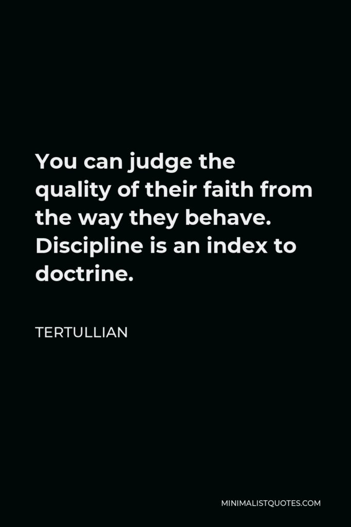 Tertullian Quote - You can judge the quality of their faith from the way they behave. Discipline is an index to doctrine.