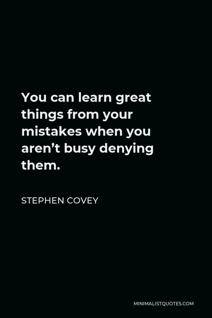 Stephen Covey Quote - You can learn great things from your mistakes when you aren't busy denying them.