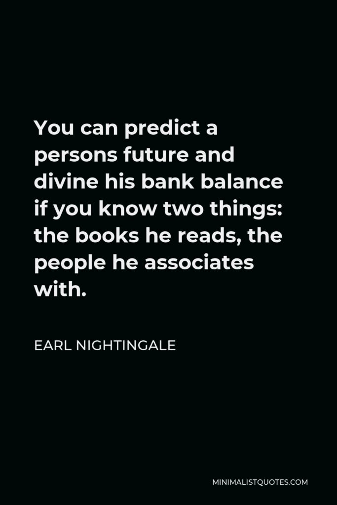 Earl Nightingale Quote - You can predict a persons future and divine his bank balance if you know two things: the books he reads, the people he associates with.