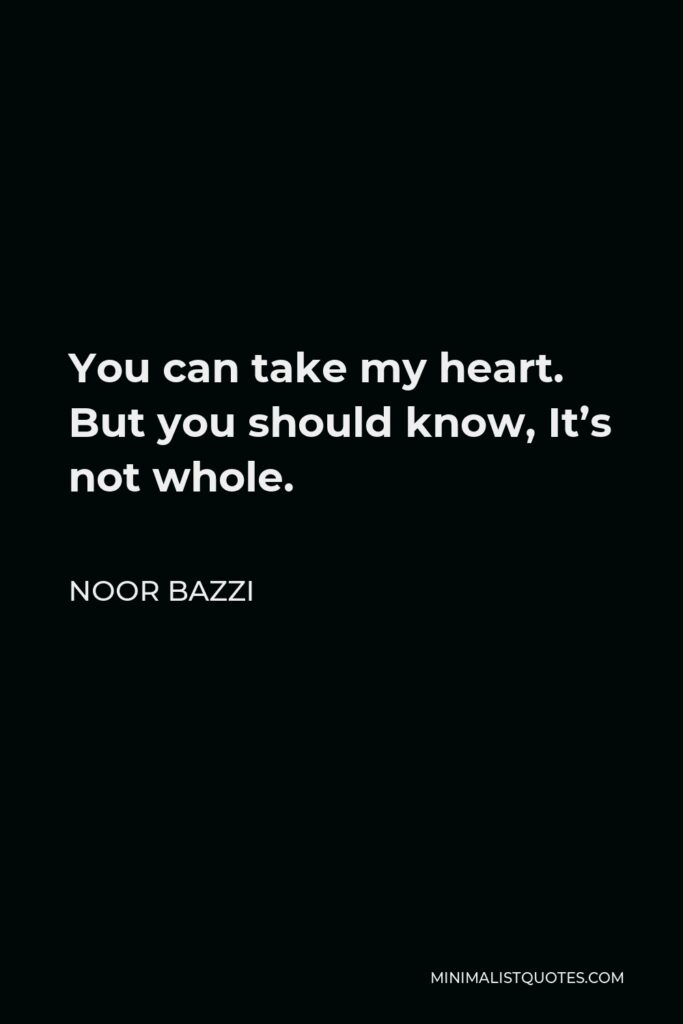 Noor Bazzi Quote - You can take my heart. But you should know, It's not whole.
