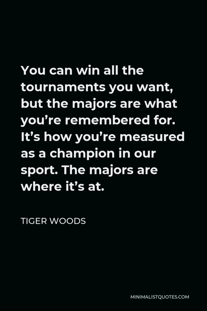 Tiger Woods Quote - You can win all the tournaments you want, but the majors are what you're remembered for. It's how you're measured as a champion in our sport. The majors are where it's at.
