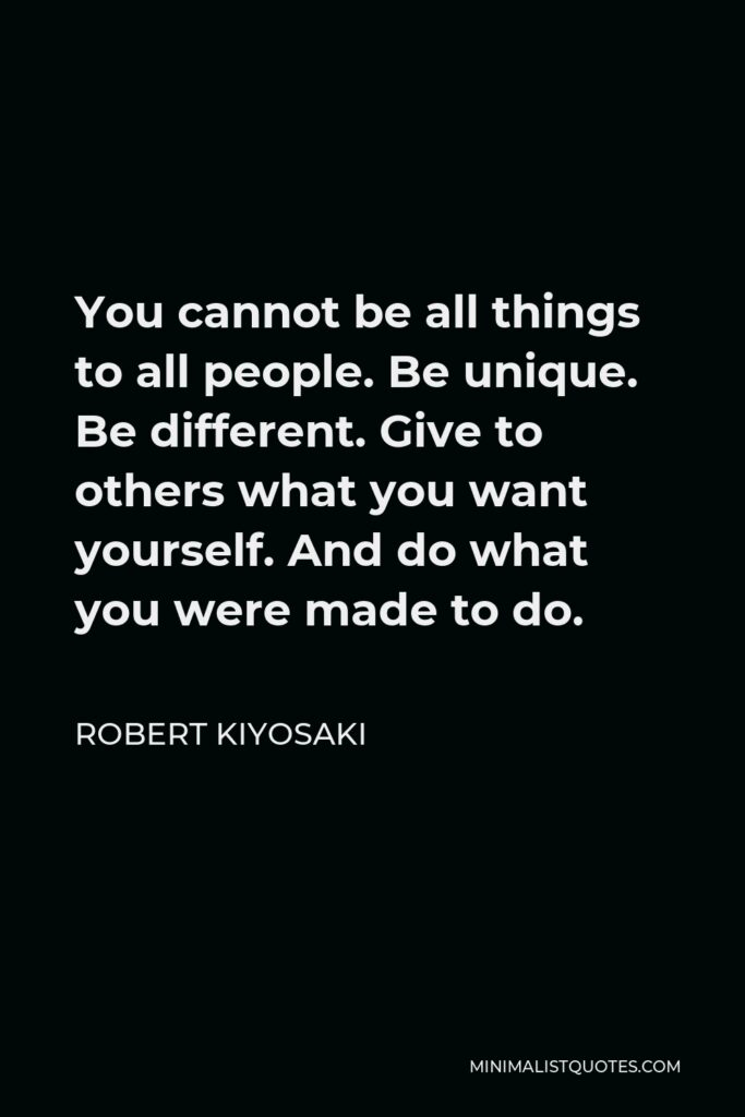 Robert Kiyosaki Quote - You cannot be all things to all people. Be unique. Be different. Give to others what you want yourself. And do what you were made to do.