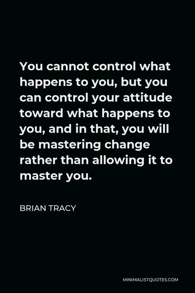 Brian Tracy Quote - You cannot control what happens to you, but you can control your attitude toward what happens to you, and in that, you will be mastering change rather than allowing it to master you.