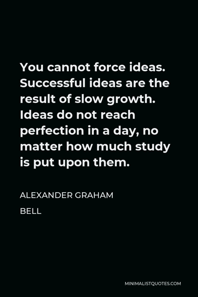 Alexander Graham Bell Quote - You cannot force ideas. Successful ideas are the result of slow growth. Ideas do not reach perfection in a day, no matter how much study is put upon them.