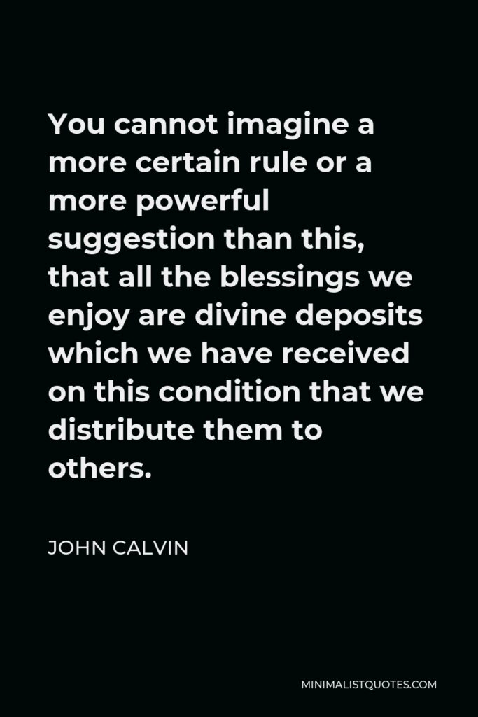 John Calvin Quote - You cannot imagine a more certain rule or a more powerful suggestion than this, that all the blessings we enjoy are divine deposits which we have received on this condition that we distribute them to others.