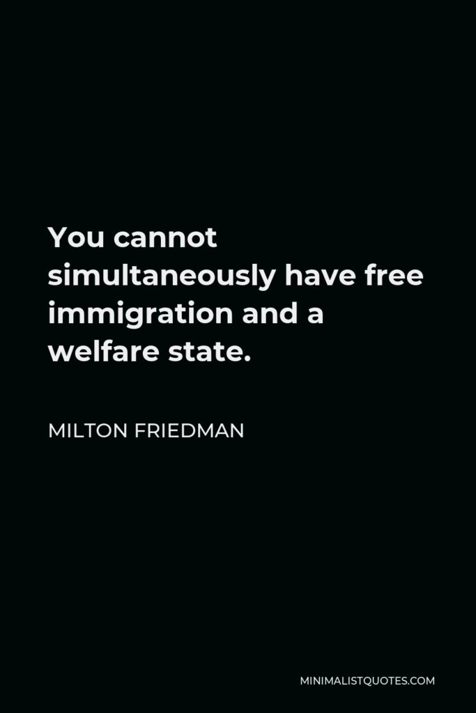 Milton Friedman Quote - You cannot simultaneously have free immigration and a welfare state.