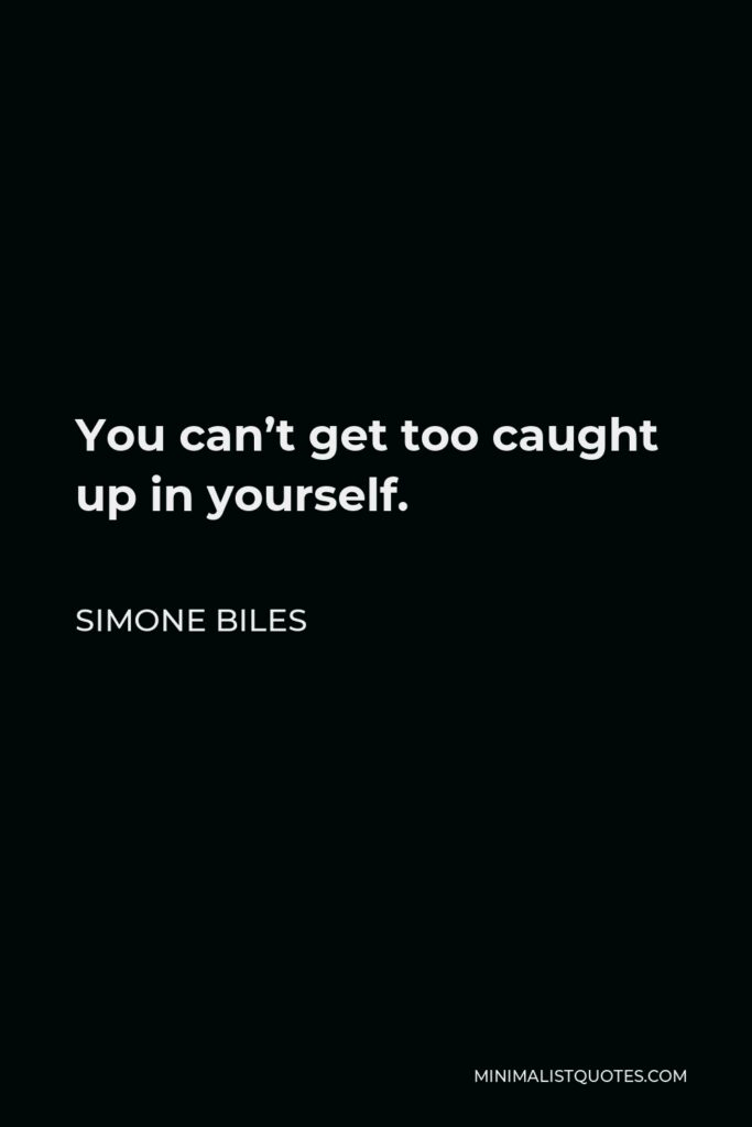 Simone Biles Quote - You can't get too caught up in yourself.