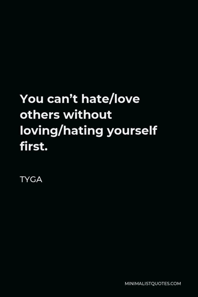 Tyga Quote - You can't hate/love others without loving/hating yourself first.