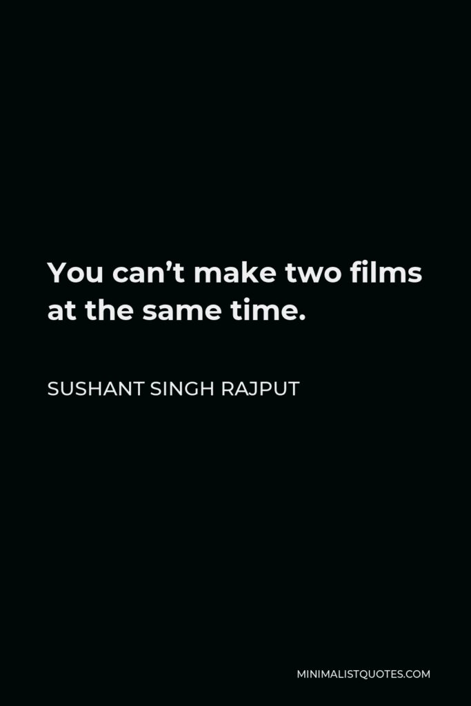 Sushant Singh Rajput Quote - You can't make two films at the same time.
