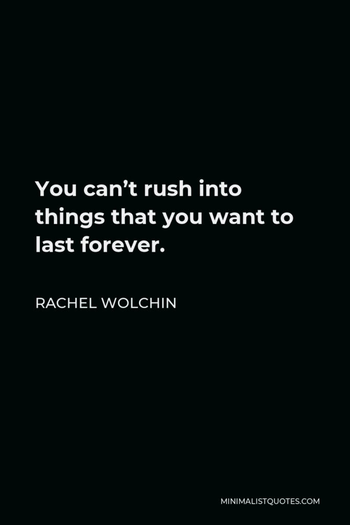 Rachel Wolchin Quote - You can't rush into things that you want to last forever.