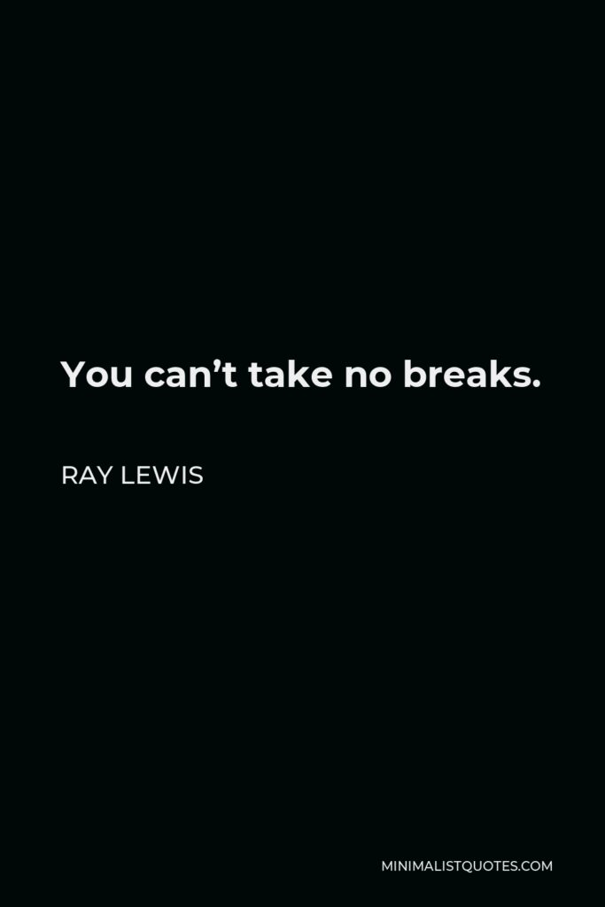 Ray Lewis Quote - You can't take no breaks.