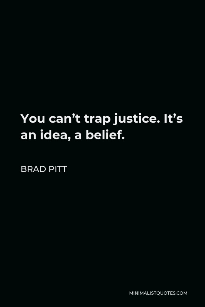 Brad Pitt Quote - You can't trap justice. It's an idea, a belief.