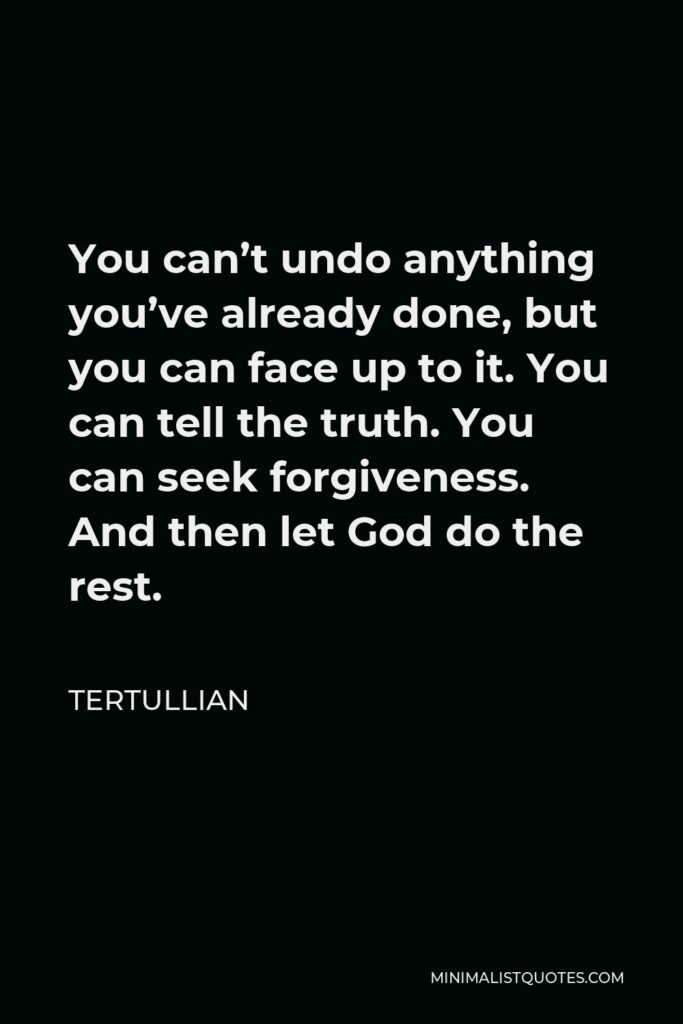Tertullian Quote - You can't undo anything you've already done, but you can face up to it. You can tell the truth. You can seek forgiveness. And then let God do the rest.
