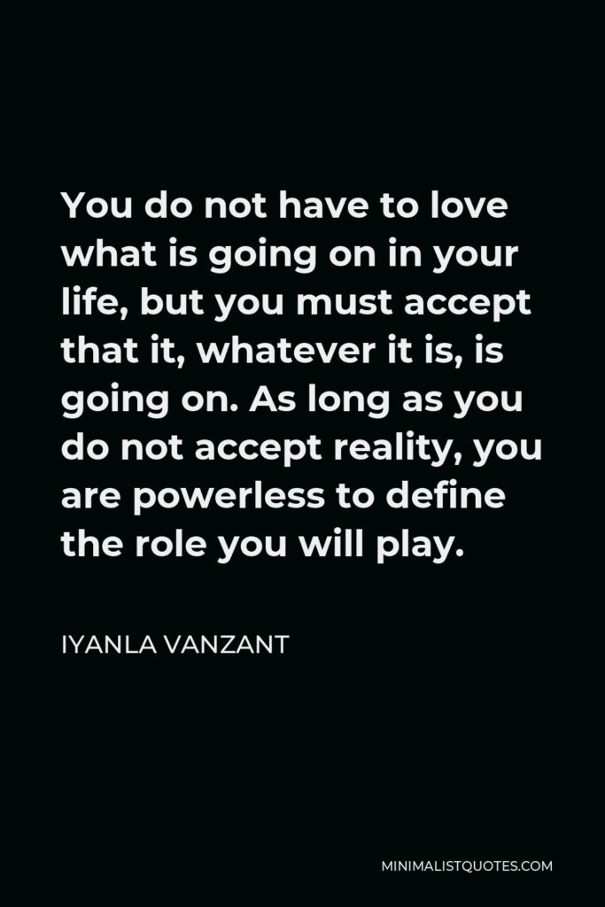 Iyanla Vanzant Quote - You do not have to love what is going on in your life, but you must accept that it, whatever it is, is going on. As long as you do not accept reality, you are powerless to define the role you will play.