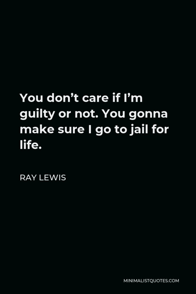 Ray Lewis Quote - You don't care if I'm guilty or not. You gonna make sure I go to jail for life.