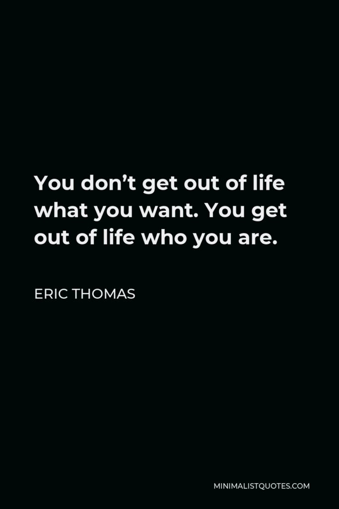 Eric Thomas Quote - You don't get out of life what you want. You get out of life who you are.