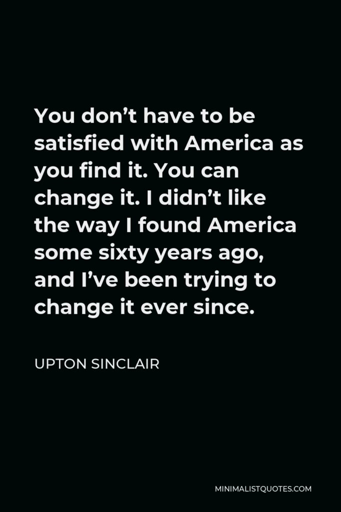 Upton Sinclair Quote - You don't have to be satisfied with America as you find it. You can change it. I didn't like the way I found America some sixty years ago, and I've been trying to change it ever since.