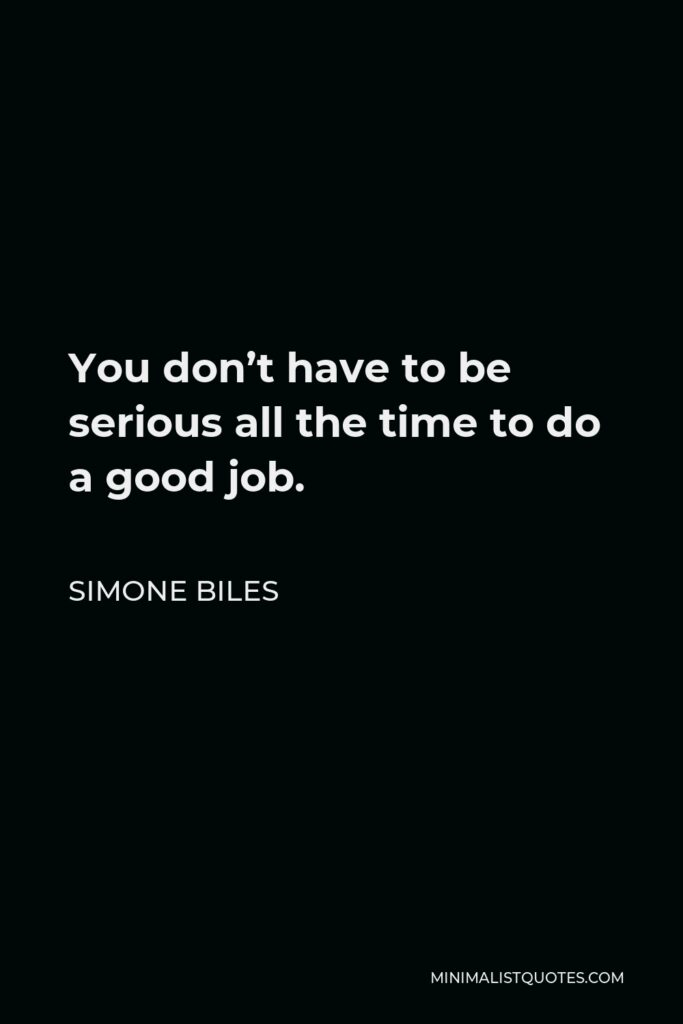 Simone Biles Quote - You don't have to be serious all the time to do a good job.