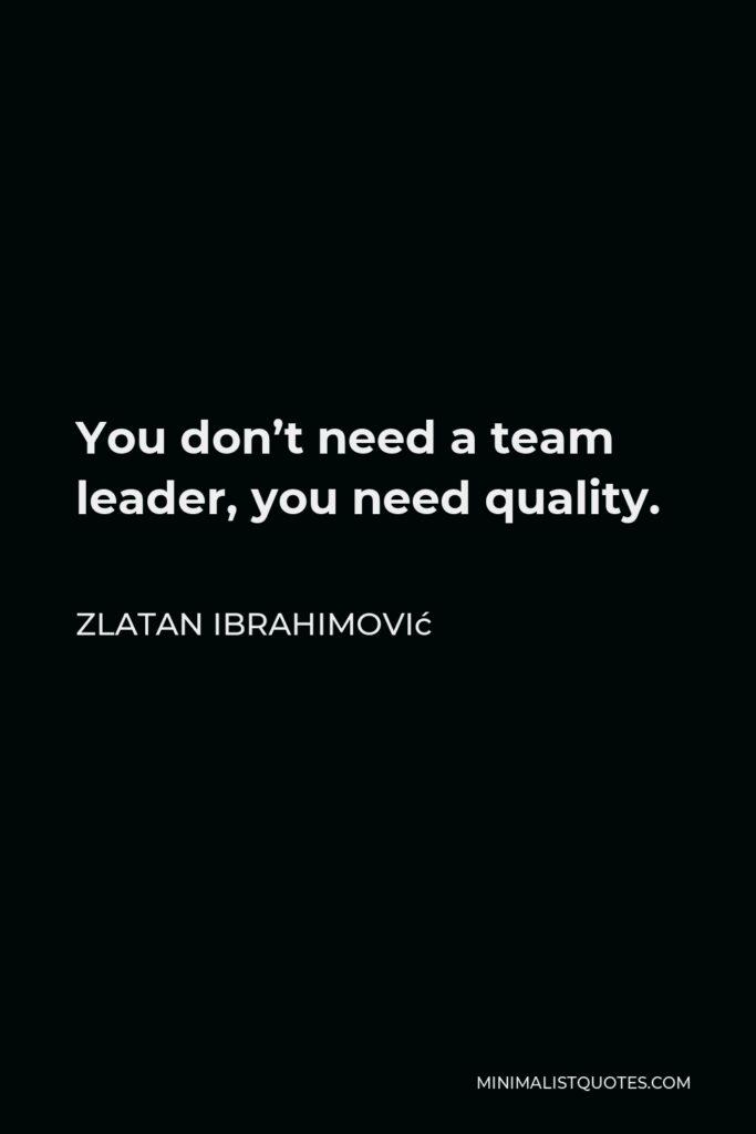 Zlatan Ibrahimović Quote - You don't need a team leader, you need quality.