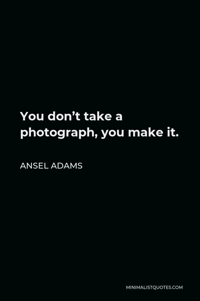 Ansel Adams Quote - You don't take a photograph, you make it.