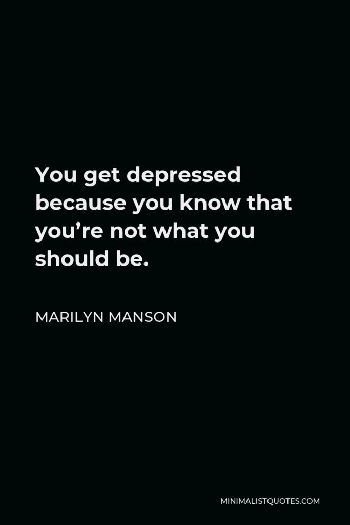 Marilyn Manson Quote - You get depressed because you know that you're not what you should be.