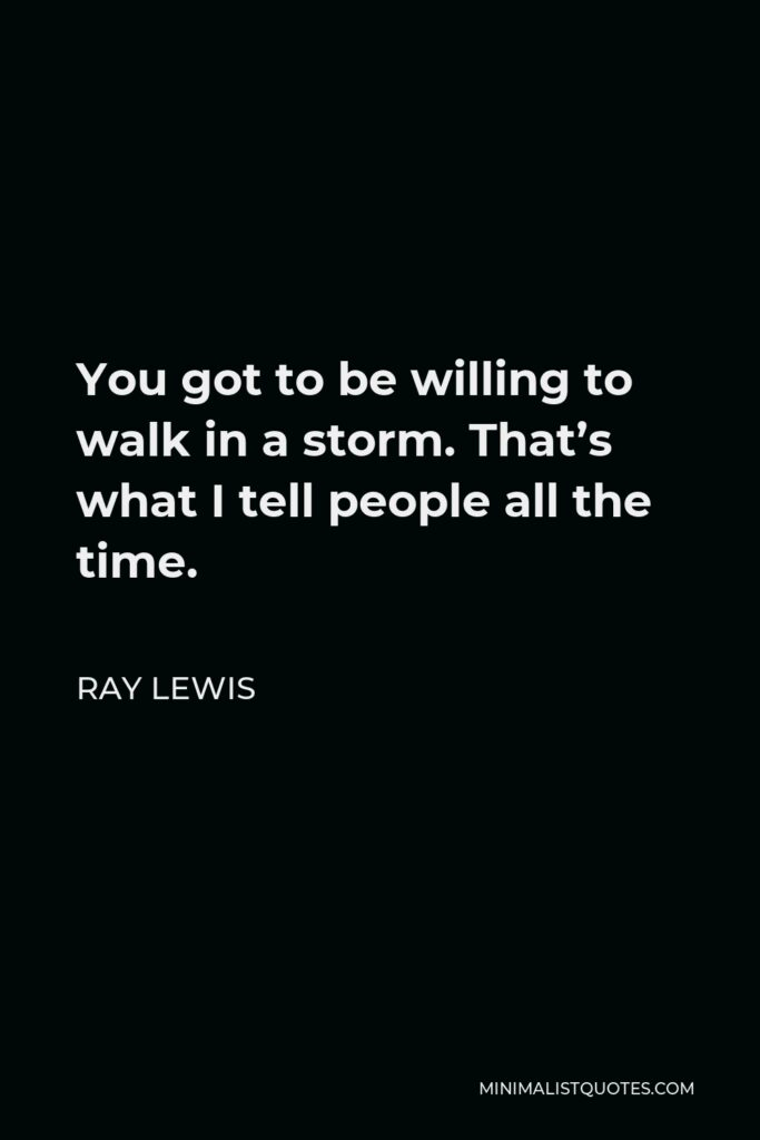 Ray Lewis Quote - You got to be willing to walk in a storm. That's what I tell people all the time.