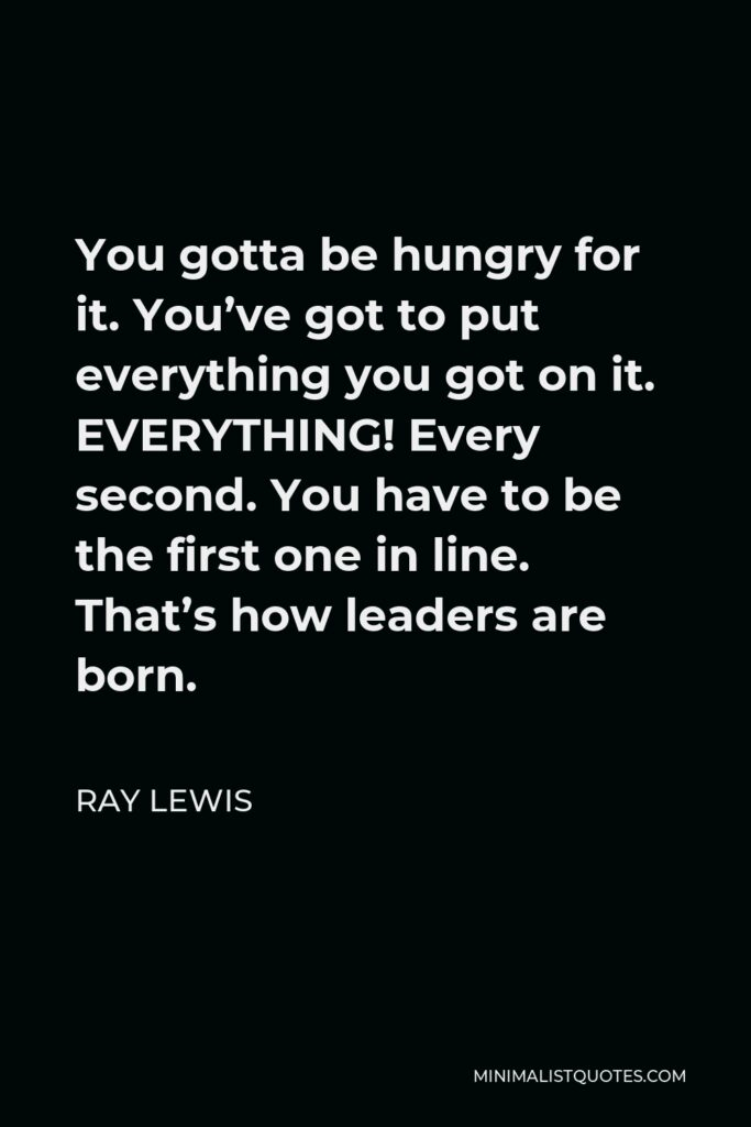 Ray Lewis Quote - You gotta be hungry for it. You've got to put everything you got on it. EVERYTHING! Every second. You have to be the first one in line. That's how leaders are born.
