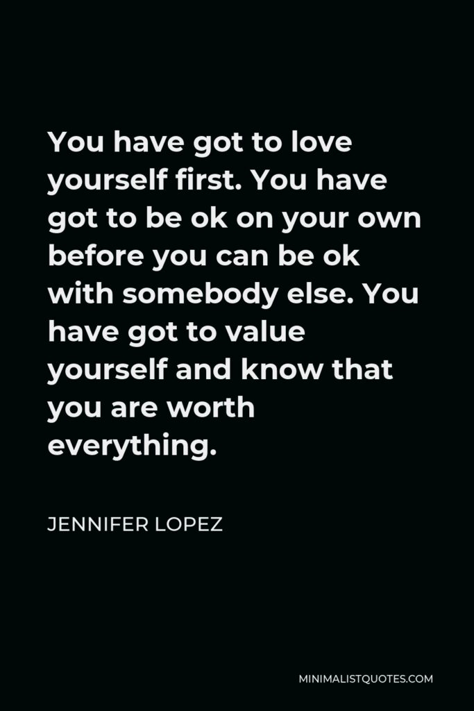 Jennifer Lopez Quote - You have got to love yourself first. You have got to be ok on your own before you can be ok with somebody else. You have got to value yourself and know that you are worth everything.