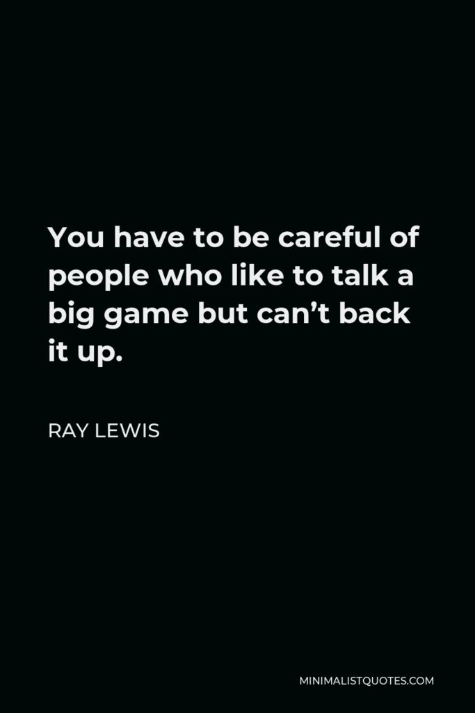 Ray Lewis Quote - You have to be careful of people who like to talk a big game but can't back it up.