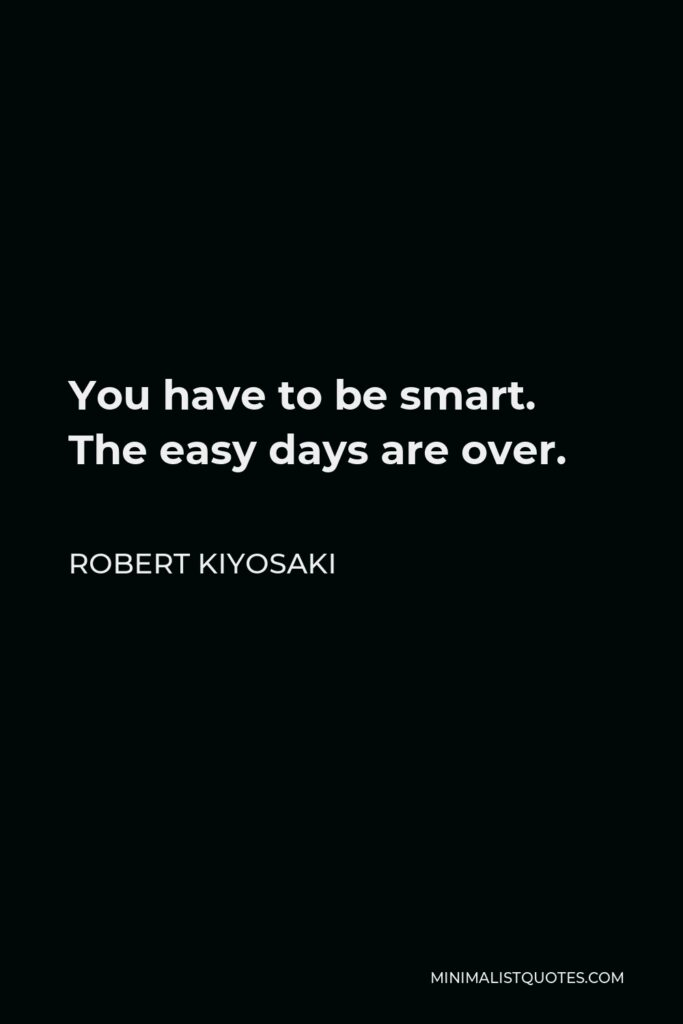 Robert Kiyosaki Quote - You have to be smart. The easy days are over.