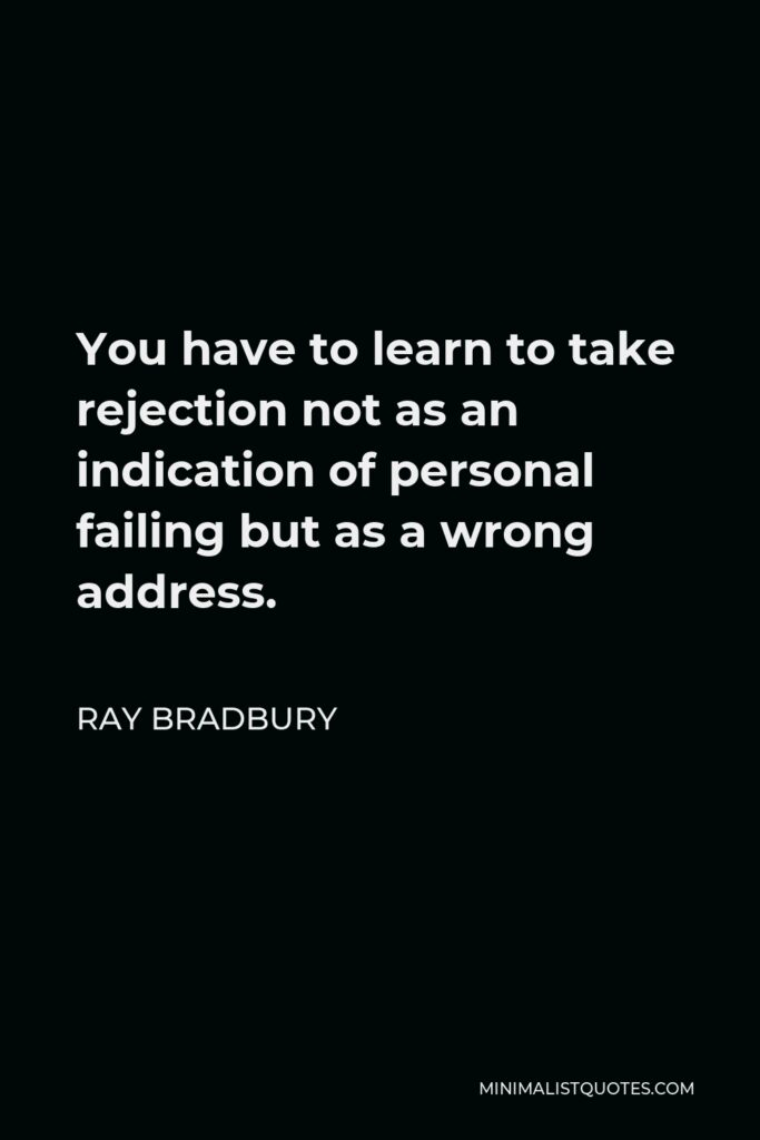 Ray Bradbury Quote - You have to learn to take rejection not as an indication of personal failing but as a wrong address.