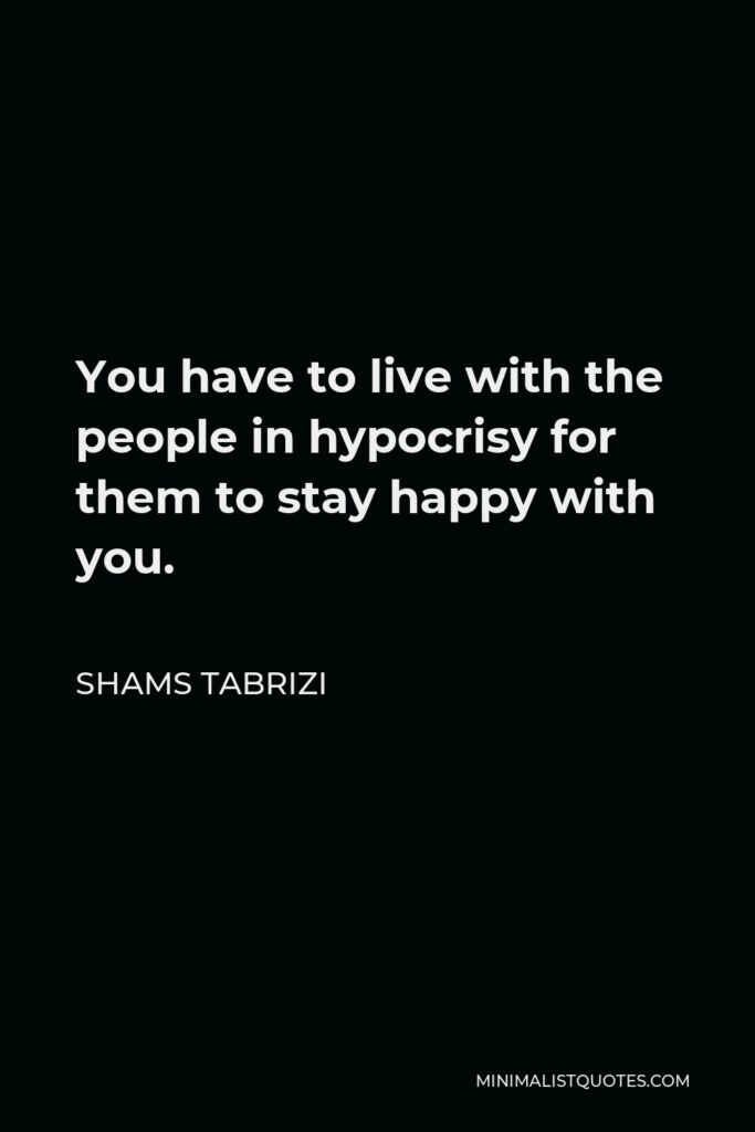 Shams Tabrizi Quote - You have to live with the people in hypocrisy for them to stay happy with you.