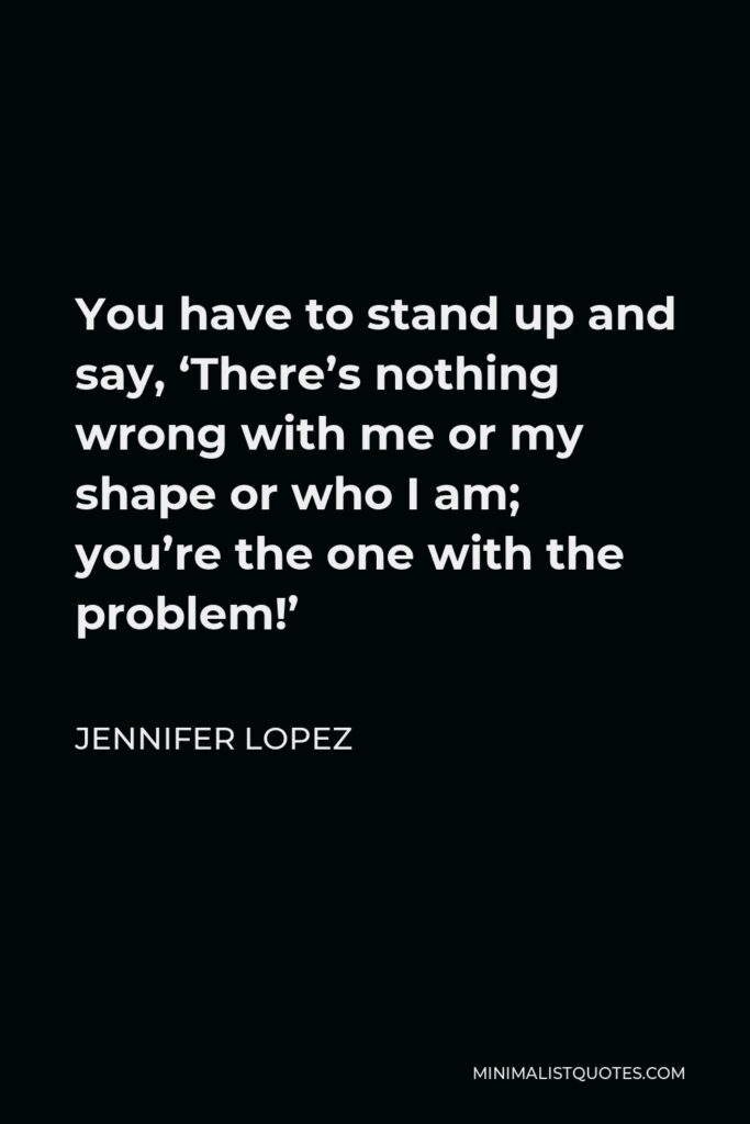 Jennifer Lopez Quote - You have to stand up and say, 'There's nothing wrong with me or my shape or who I am; you're the one with the problem!'