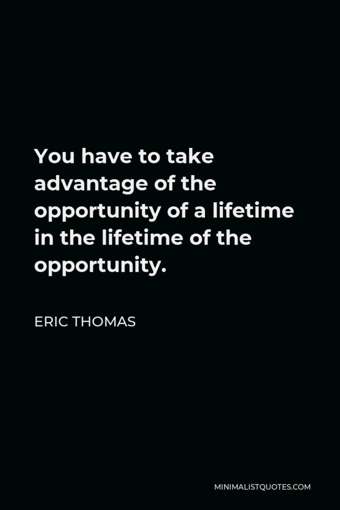 Eric Thomas Quote - You have to take advantage of the opportunity of a lifetime in the lifetime of the opportunity.