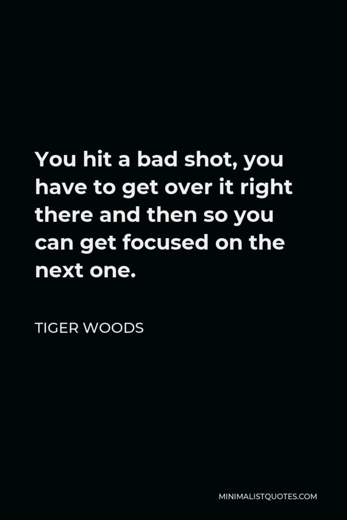Tiger Woods Quote - You hit a bad shot, you have to get over it right there and then so you can get focused on the next one.