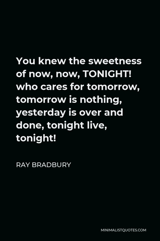 Ray Bradbury Quote - You knew the sweetness of now, now, TONIGHT! who cares for tomorrow, tomorrow is nothing, yesterday is over and done, tonight live, tonight!
