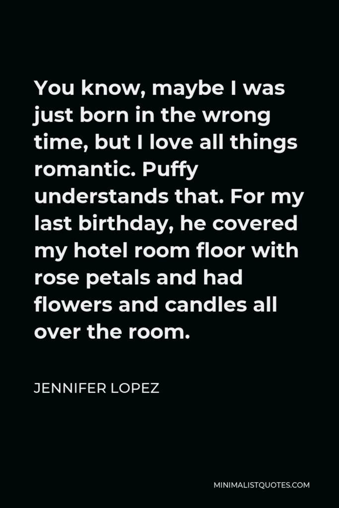 Jennifer Lopez Quote - You know, maybe I was just born in the wrong time, but I love all things romantic. Puffy understands that. For my last birthday, he covered my hotel room floor with rose petals and had flowers and candles all over the room.