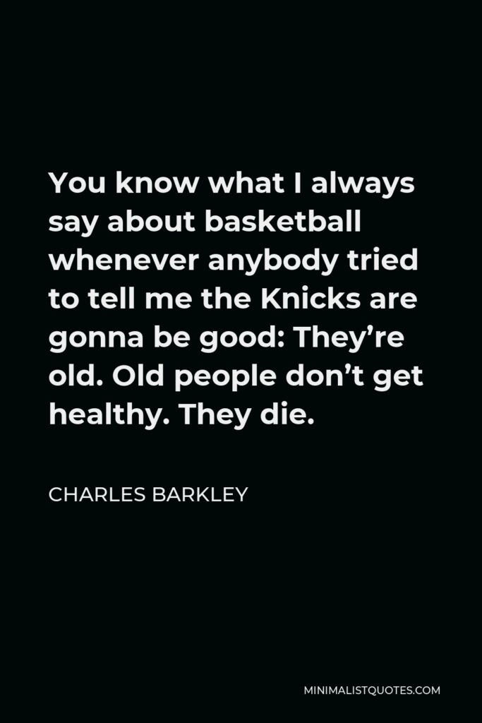 Charles Barkley Quote - You know what I always say about basketball whenever anybody tried to tell me the Knicks are gonna be good: They're old. Old people don't get healthy. They die.